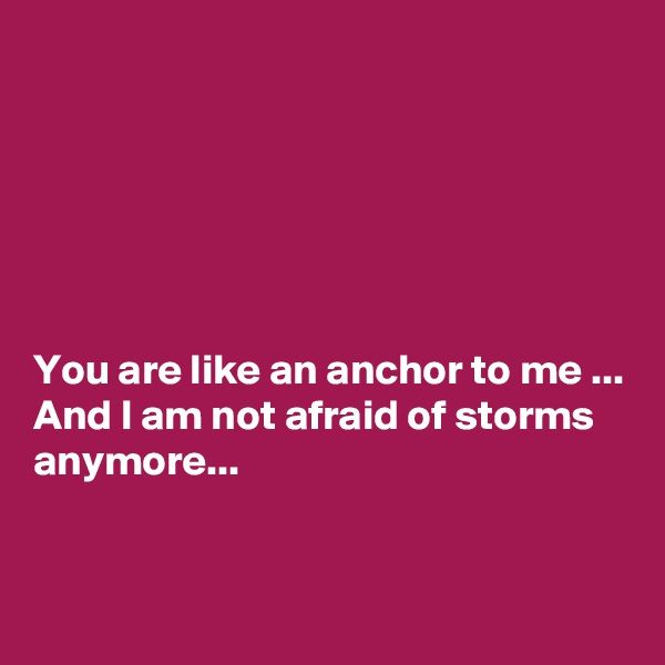 You are like an anchor to me ... And I am not afraid of storms anymore...
