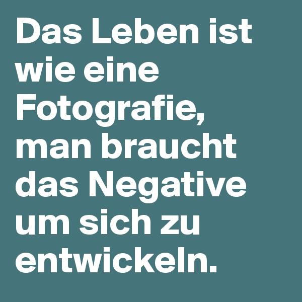 Das Leben ist wie eine Fotografie, man braucht das Negative um sich zu entwickeln.