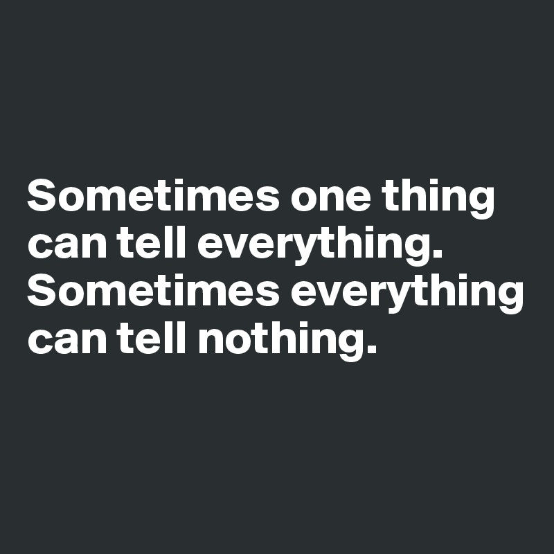 Sometimes one thing can tell everything. Sometimes everything can tell nothing.