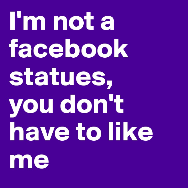 I'm not a facebook statues, you don't have to like me