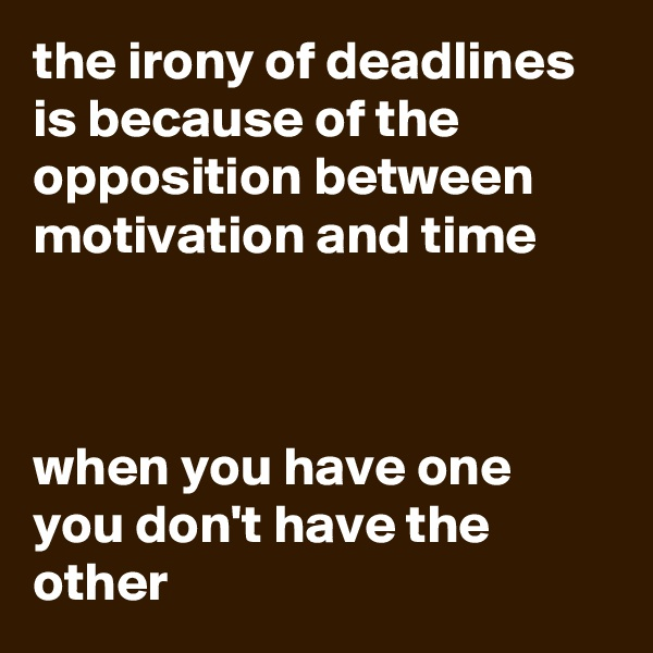 the irony of deadlines is because of the opposition between motivation and time    when you have one you don't have the other