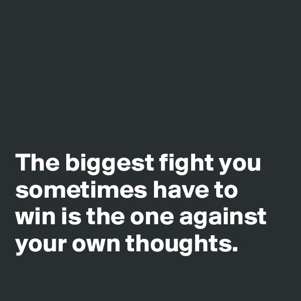 The biggest fight you sometimes have to win is the one against your own thoughts.