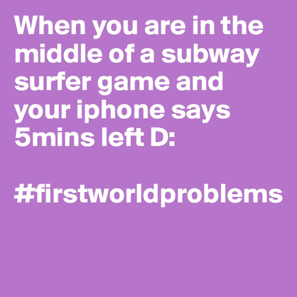 When you are in the middle of a subway surfer game and your iphone says 5mins left D:  #firstworldproblems