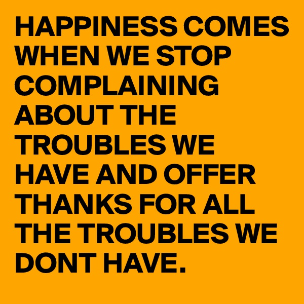 HAPPINESS COMES WHEN WE STOP COMPLAINING ABOUT THE TROUBLES WE HAVE AND OFFER THANKS FOR ALL THE TROUBLES WE DONT HAVE.