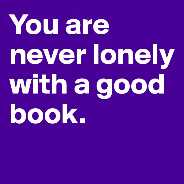 You are never lonely with a good book.