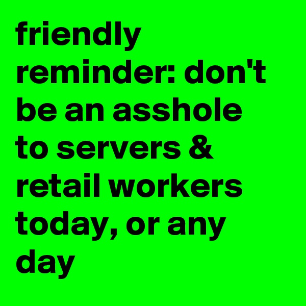 friendly reminder: don't be an asshole to servers & retail workers today, or any day