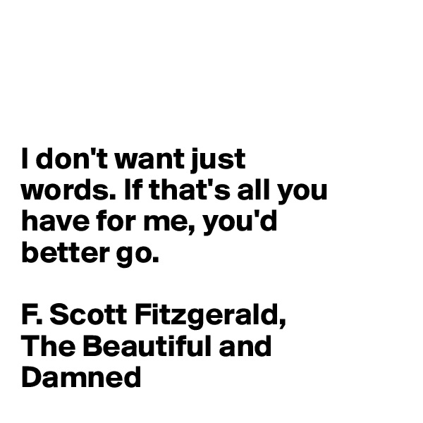 I don't want just  words. If that's all you have for me, you'd  better go.  F. Scott Fitzgerald,  The Beautiful and  Damned