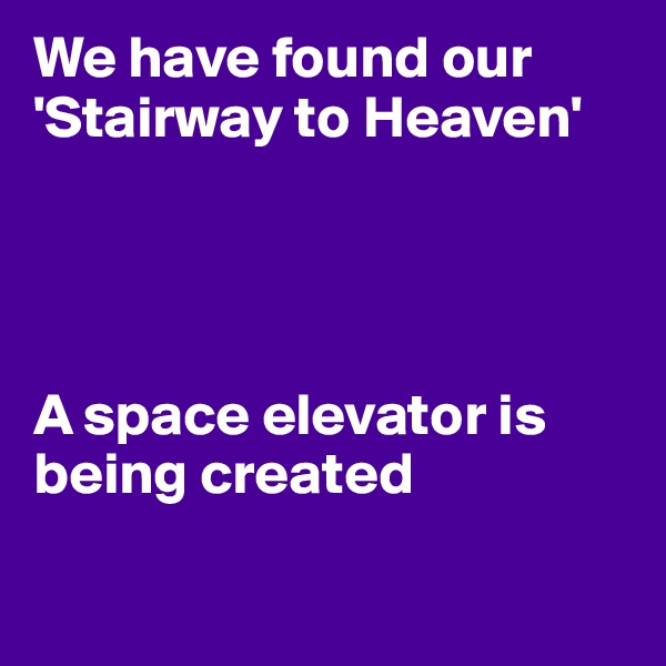 We have found our 'Stairway to Heaven'     A space elevator is being created