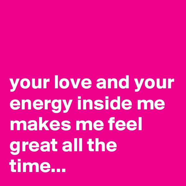 your love and your energy inside me makes me feel great all the time...