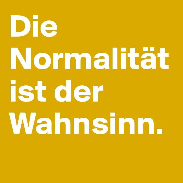 Die Normalität ist der Wahnsinn.