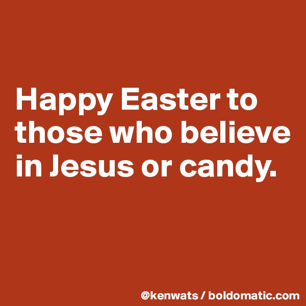 Happy Easter to those who believe in Jesus or candy.