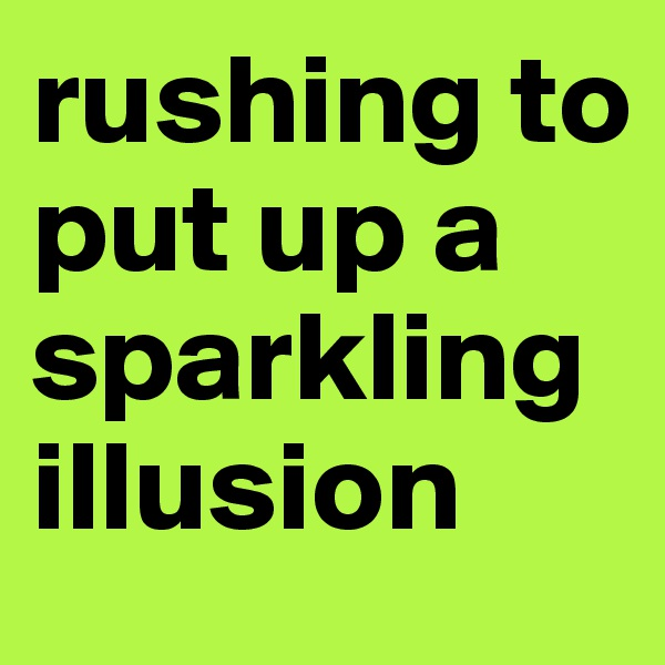 rushing to put up a sparkling illusion