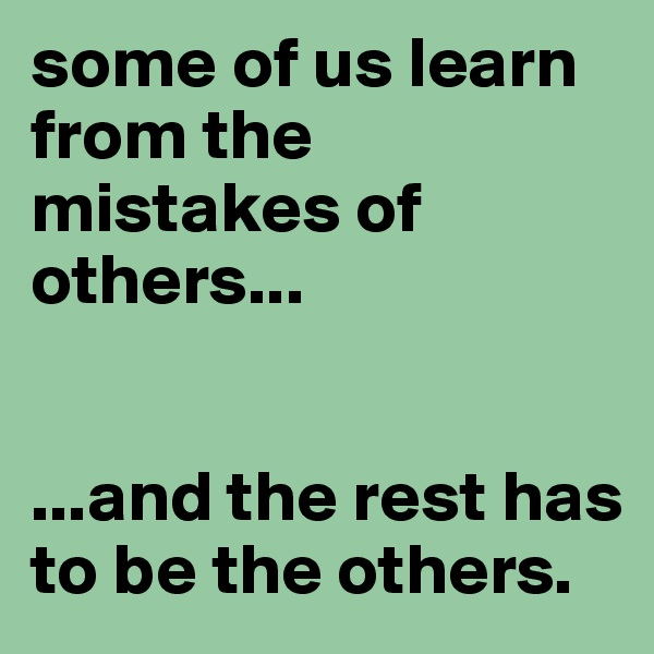 some of us learn from the mistakes of others...    ...and the rest has to be the others.