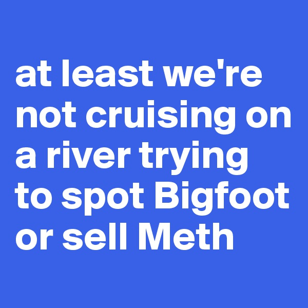 at least we're not cruising on a river trying to spot Bigfoot or sell Meth