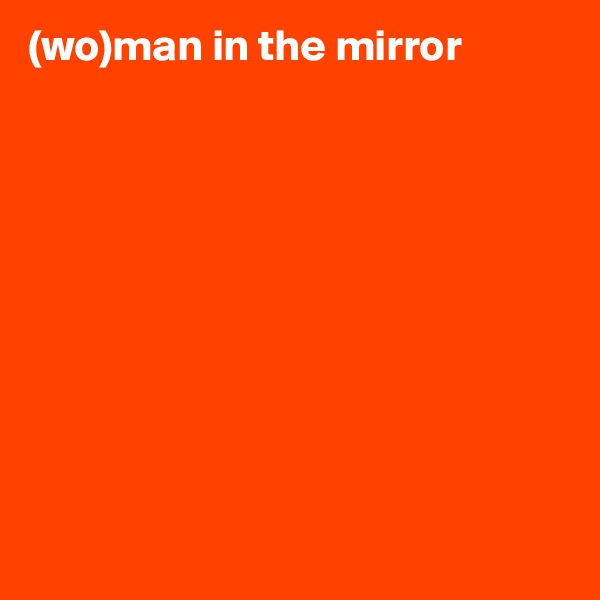 (wo)man in the mirror