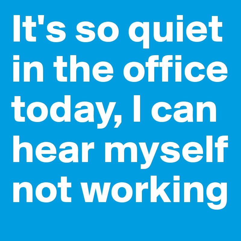 It's so quiet in the office today, I can hear myself not working