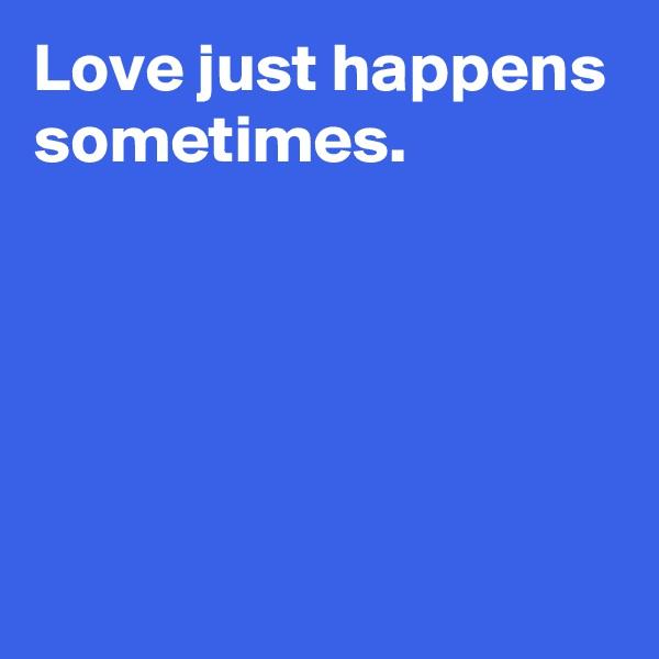 Love just happens sometimes.