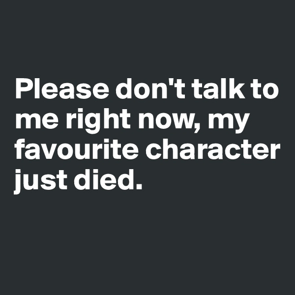Please don't talk to me right now, my favourite character just died.