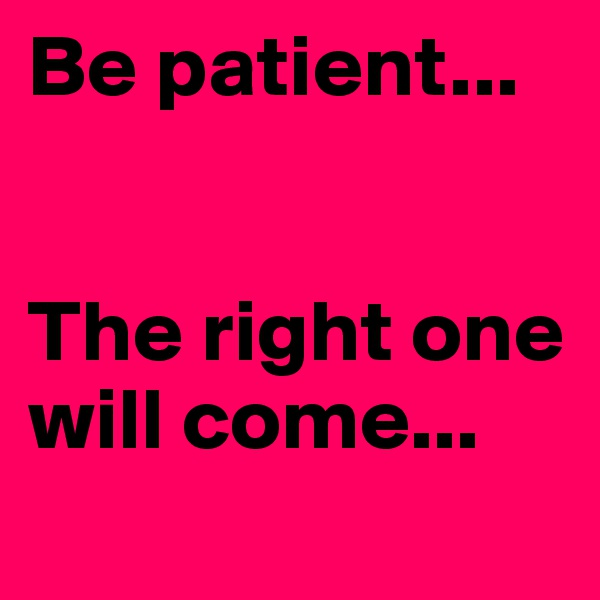 Be patient...   The right one will come...