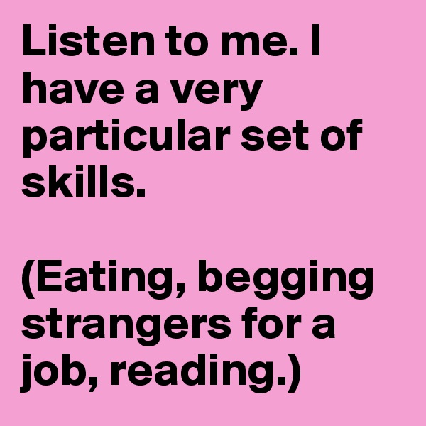 Listen to me. I have a very particular set of skills.  (Eating, begging strangers for a job, reading.)