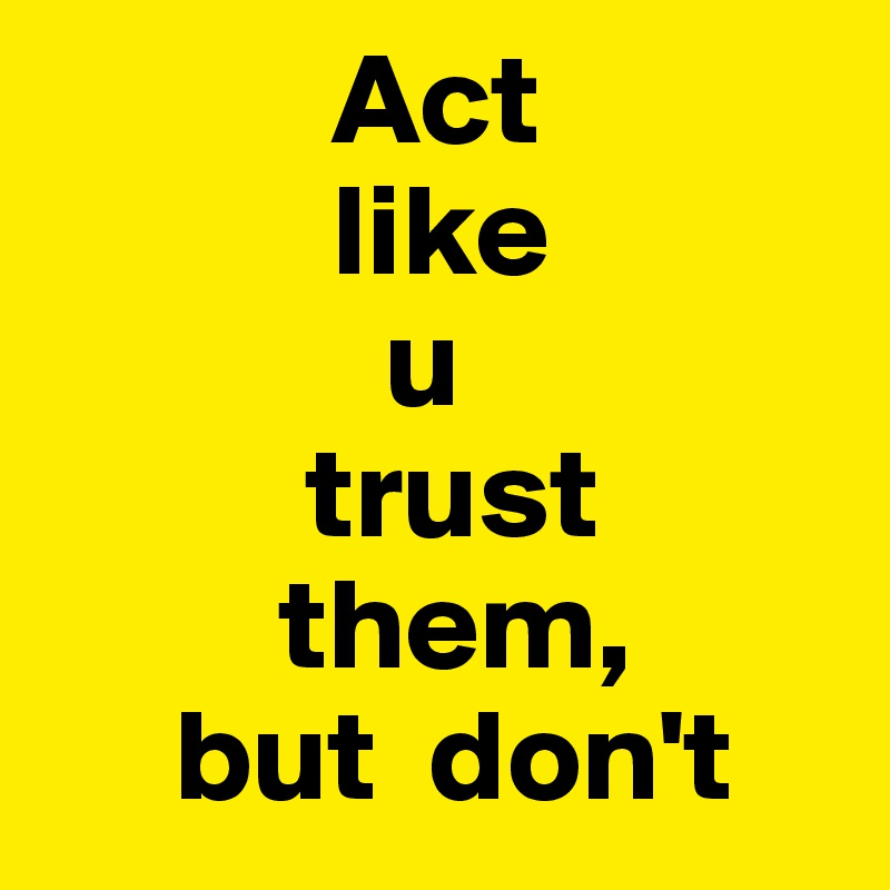 Act             like               u            trust           them,      but  don't