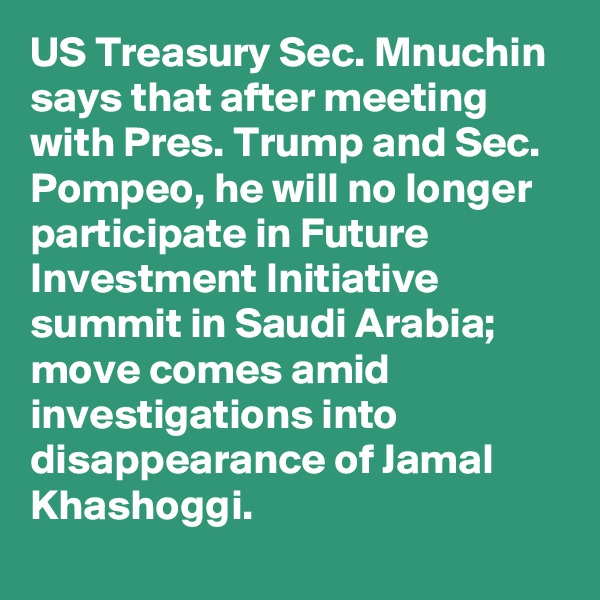 US Treasury Sec. Mnuchin says that after meeting with Pres. Trump and Sec. Pompeo, he will no longer participate in Future Investment Initiative summit in Saudi Arabia; move comes amid investigations into disappearance of Jamal Khashoggi.