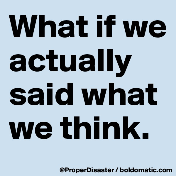 What if we actually said what we think.