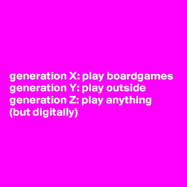 generation X: play boardgames generation Y: play outside generation Z: play anything  (but digitally)
