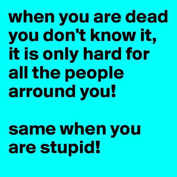 when you are dead you don't know it, it is only hard for all the people arround you!  same when you are stupid!
