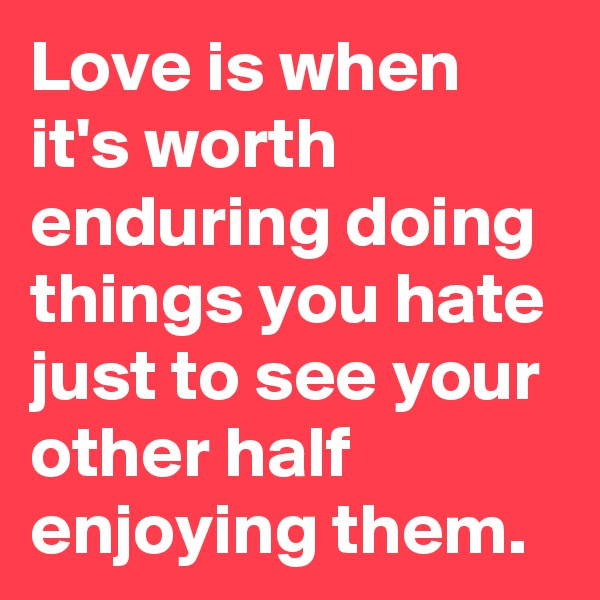 Love is when it's worth enduring doing things you hate just to see your other half enjoying them.