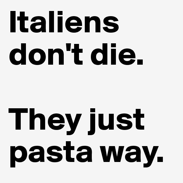 Italiens don't die.   They just pasta way.