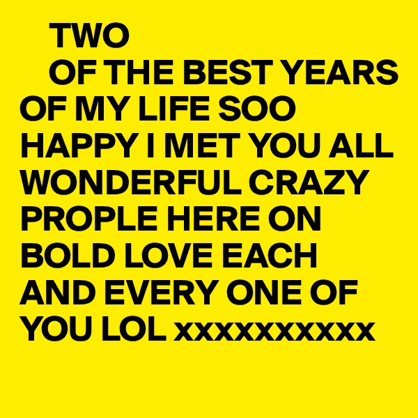 TWO      OF THE BEST YEARS OF MY LIFE SOO HAPPY I MET YOU ALL  WONDERFUL CRAZY PROPLE HERE ON BOLD LOVE EACH AND EVERY ONE OF YOU LOL xxxxxxxxxx