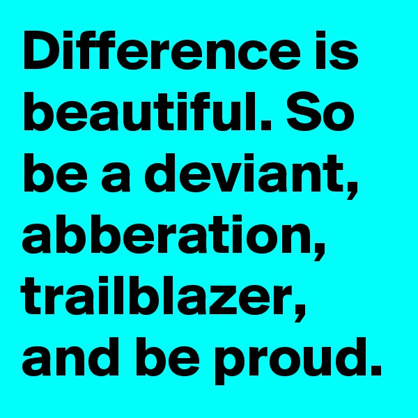 Difference is beautiful. So be a deviant, abberation, trailblazer, and be proud.