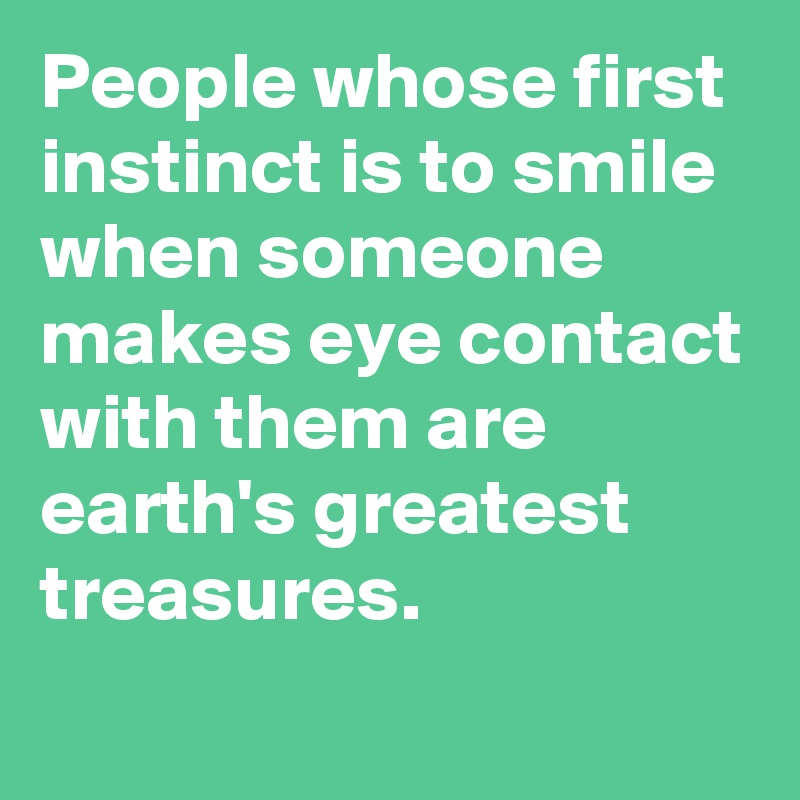 People whose first instinct is to smile when someone makes eye contact with them are earth's greatest treasures.