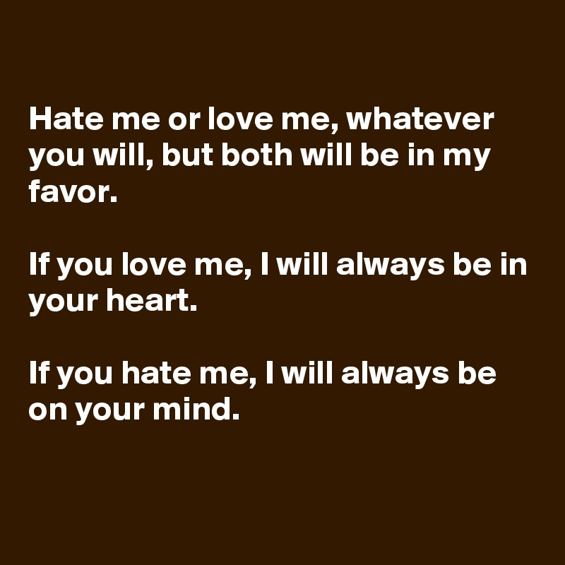 Hate me or love me, whatever you will, but both will be in my favor.  If you love me, I will always be in your heart.  If you hate me, I will always be on your mind.