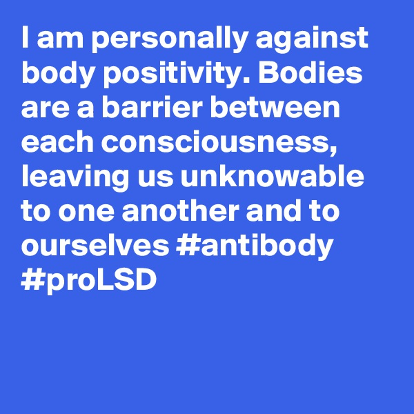 I am personally against body positivity. Bodies are a barrier between each consciousness, leaving us unknowable to one another and to ourselves #antibody #proLSD