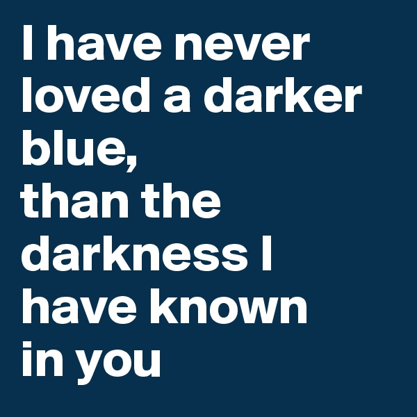I have never loved a darker blue,  than the darkness I  have known  in you