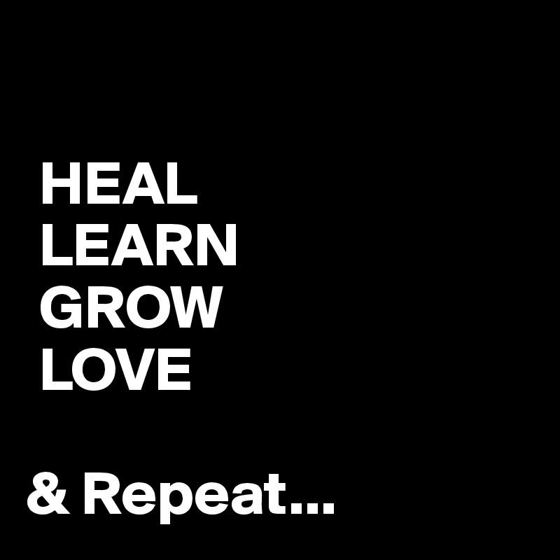 HEAL  LEARN  GROW  LOVE  & Repeat...