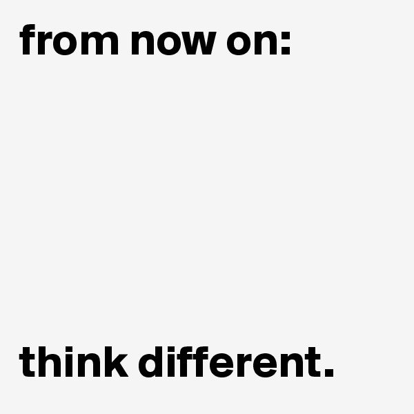 from now on:        think different.