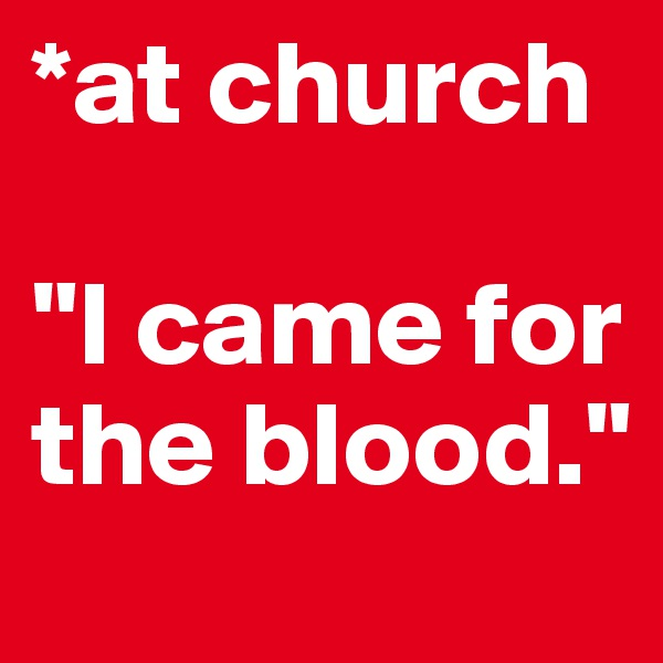 "*at church  ""I came for the blood."""