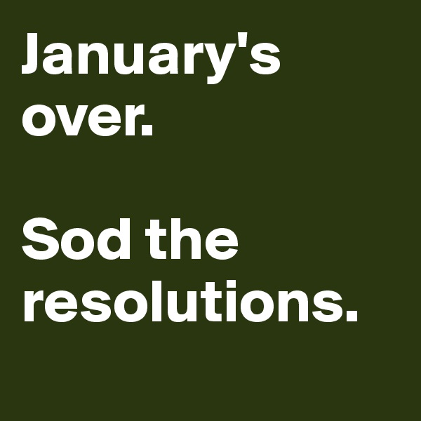 January's over.  Sod the resolutions.