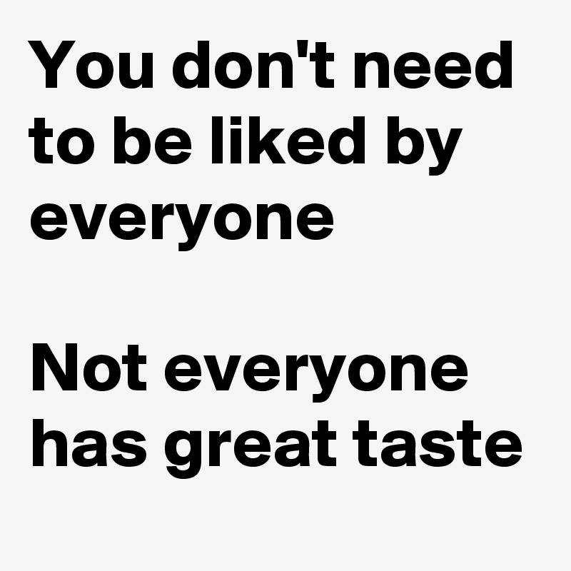 You don't need to be liked by everyone  Not everyone has great taste