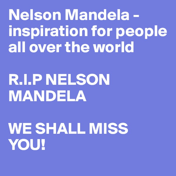 Nelson Mandela - inspiration for people all over the world  R.I.P NELSON MANDELA  WE SHALL MISS YOU!