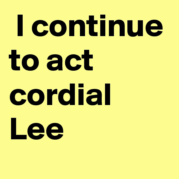 I continue to act cordial Lee