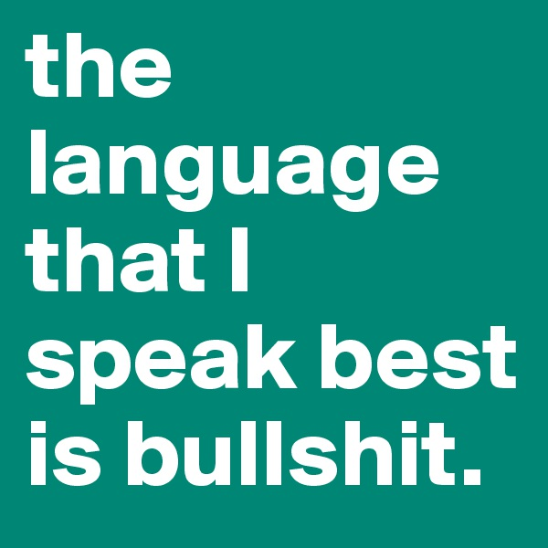 the language that I speak best is bullshit.