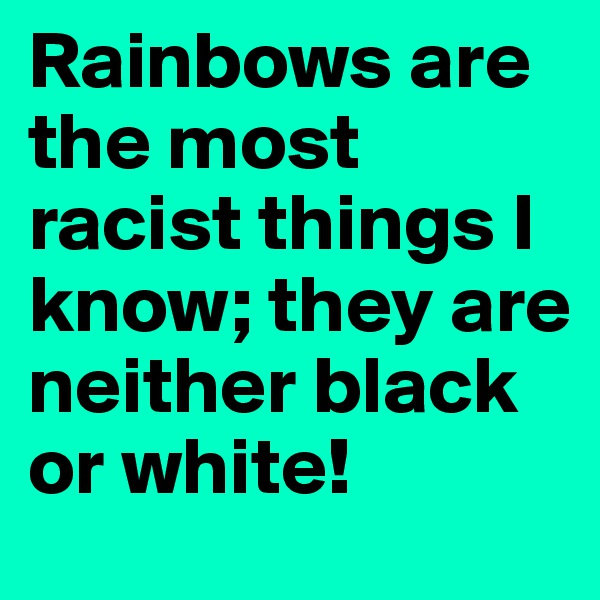 Rainbows are the most racist things I know; they are neither black or white!