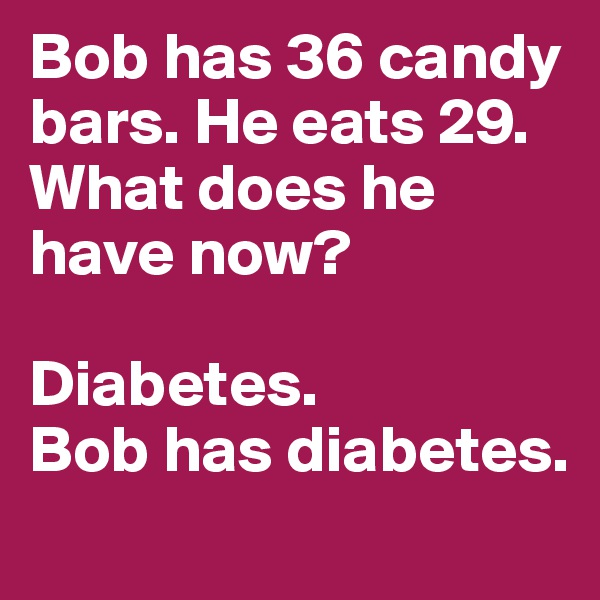 Bob has 36 candy bars. He eats 29. What does he have now?  Diabetes.  Bob has diabetes.