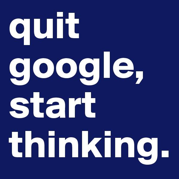 quit google, start thinking.
