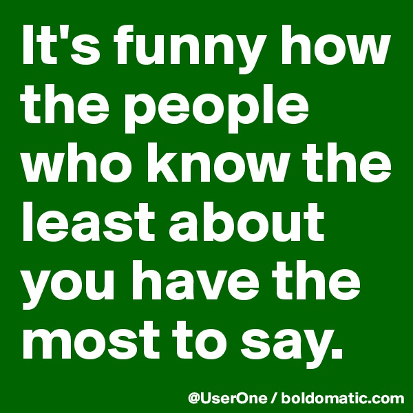 It's funny how the people who know the least about you have the most to say.