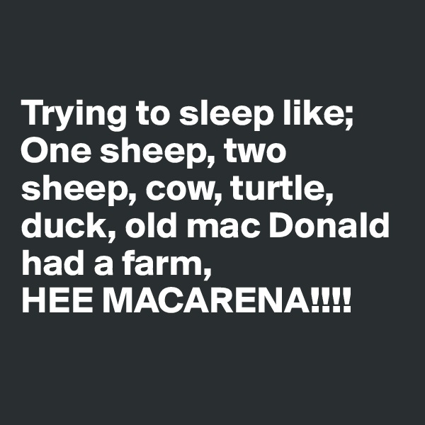 Trying to sleep like;  One sheep, two sheep, cow, turtle, duck, old mac Donald had a farm,  HEE MACARENA!!!!